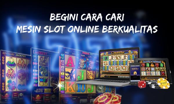 Begini Cara Cari Mesin Slot Online Berkualitas